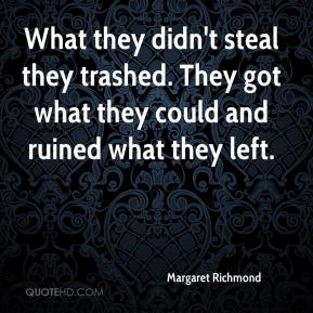 Margaret Richmond  - What they didn't steal they trashed. They got what they could and ruined what they left.