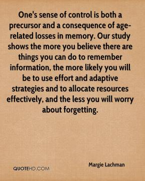 Margie Lachman  - One's sense of control is both a precursor and a consequence of age-related losses in memory. Our study shows the more you believe there are things you can do to remember information, the more likely you will be to use effort and adaptive strategies and to allocate resources effectively, and the less you will worry about forgetting.