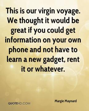 Margie Maynard  - This is our virgin voyage. We thought it would be great if you could get information on your own phone and not have to learn a new gadget, rent it or whatever.