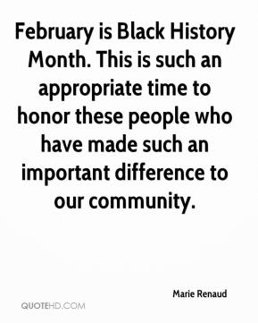Marie Renaud  - February is Black History Month. This is such an appropriate time to honor these people who have made such an important difference to our community.