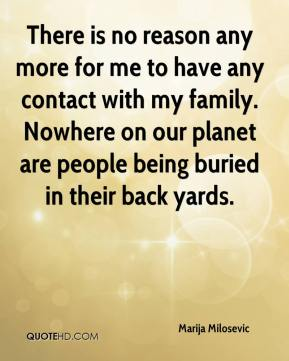 Marija Milosevic  - There is no reason any more for me to have any contact with my family. Nowhere on our planet are people being buried in their back yards.