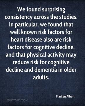 Marilyn Albert  - We found surprising consistency across the studies. In particular, we found that well known risk factors for heart disease also are risk factors for cognitive decline, and that physical activity may reduce risk for cognitive decline and dementia in older adults.