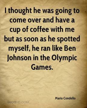 Mario Condello  - I thought he was going to come over and have a cup of coffee with me but as soon as he spotted myself, he ran like Ben Johnson in the Olympic Games.