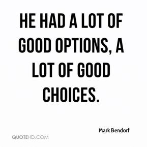 Mark Bendorf  - He had a lot of good options, a lot of good choices.