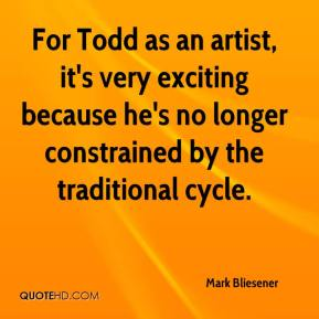 Mark Bliesener  - For Todd as an artist, it's very exciting because he's no longer constrained by the traditional cycle.