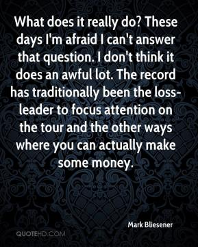 Mark Bliesener  - What does it really do? These days I'm afraid I can't answer that question. I don't think it does an awful lot. The record has traditionally been the loss-leader to focus attention on the tour and the other ways where you can actually make some money.