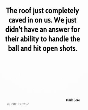 Mark Core  - The roof just completely caved in on us. We just didn't have an answer for their ability to handle the ball and hit open shots.