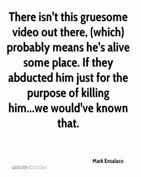 Mark Ensalaco  - There isn't this gruesome video out there, (which) probably means he's alive some place. If they abducted him just for the purpose of killing him...we would've known that.