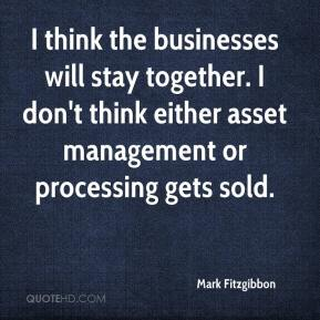 Mark Fitzgibbon  - I think the businesses will stay together. I don't think either asset management or processing gets sold.