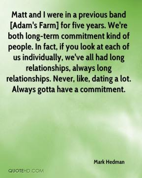 Mark Hedman  - Matt and I were in a previous band [Adam's Farm] for five years. We're both long-term commitment kind of people. In fact, if you look at each of us individually, we've all had long relationships, always long relationships. Never, like, dating a lot. Always gotta have a commitment.