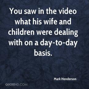Mark Henderson  - You saw in the video what his wife and children were dealing with on a day-to-day basis.
