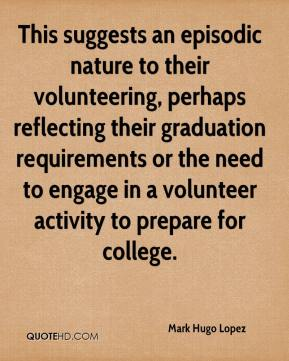Mark Hugo Lopez  - This suggests an episodic nature to their volunteering, perhaps reflecting their graduation requirements or the need to engage in a volunteer activity to prepare for college.