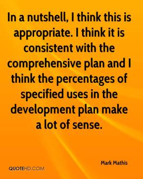 Mark Mathis  - In a nutshell, I think this is appropriate. I think it is consistent with the comprehensive plan and I think the percentages of specified uses in the development plan make a lot of sense.