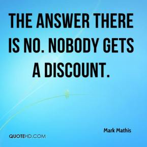 Mark Mathis  - The answer there is no. Nobody gets a discount.