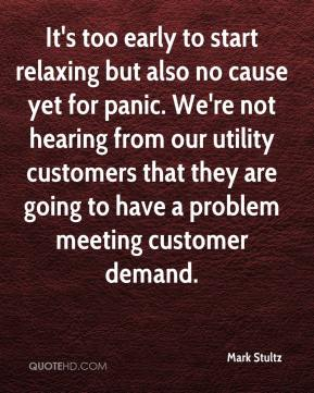 Mark Stultz  - It's too early to start relaxing but also no cause yet for panic. We're not hearing from our utility customers that they are going to have a problem meeting customer demand.