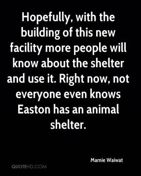 Marnie Waiwat  - Hopefully, with the building of this new facility more people will know about the shelter and use it. Right now, not everyone even knows Easton has an animal shelter.
