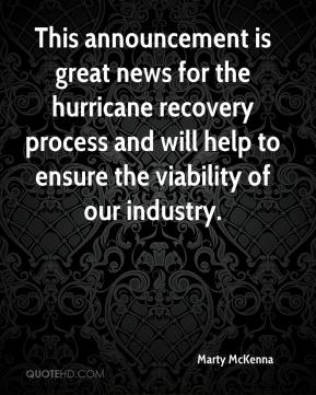 Marty McKenna  - This announcement is great news for the hurricane recovery process and will help to ensure the viability of our industry.