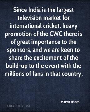 Marvia Roach  - Since India is the largest television market for international cricket, heavy promotion of the CWC there is of great importance to the sponsors, and we are keen to share the excitement of the build-up to the event with the millions of fans in that country.