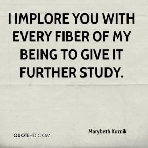 Marybeth Kuznik  - I implore you with every fiber of my being to give it further study.