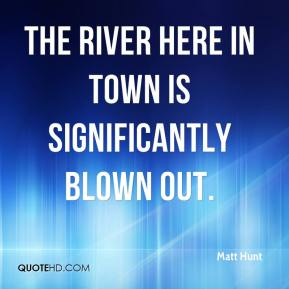 Matt Hunt  - The river here in town is significantly blown out.