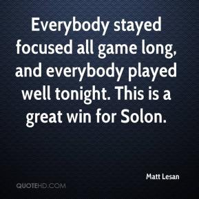 Matt Lesan  - Everybody stayed focused all game long, and everybody played well tonight. This is a great win for Solon.