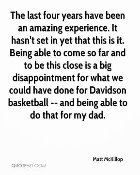 Matt McKillop  - The last four years have been an amazing experience. It hasn't set in yet that this is it. Being able to come so far and to be this close is a big disappointment for what we could have done for Davidson basketball -- and being able to do that for my dad.