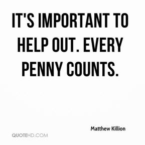 Matthew Killion  - It's important to help out. Every penny counts.