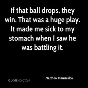 Matthew Maniscalco  - If that ball drops, they win. That was a huge play. It made me sick to my stomach when I saw he was battling it.