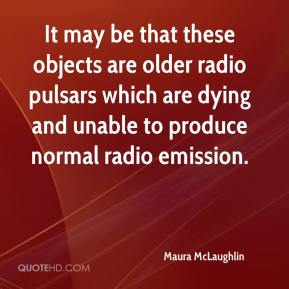 Maura McLaughlin  - It may be that these objects are older radio pulsars which are dying and unable to produce normal radio emission.