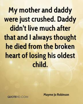 Mayme Jo Robinson  - My mother and daddy were just crushed. Daddy didn't live much after that and I always thought he died from the broken heart of losing his oldest child.