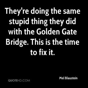 Mel Blaustein  - They're doing the same stupid thing they did with the Golden Gate Bridge. This is the time to fix it.