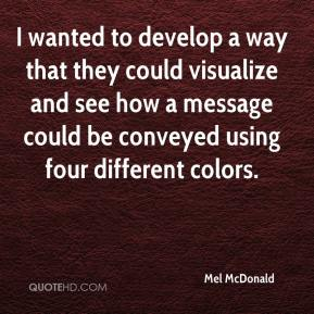 Mel McDonald  - I wanted to develop a way that they could visualize and see how a message could be conveyed using four different colors.