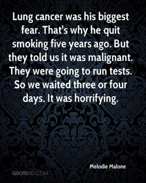 Melodie Malone  - Lung cancer was his biggest fear. That's why he quit smoking five years ago. But they told us it was malignant. They were going to run tests. So we waited three or four days. It was horrifying.