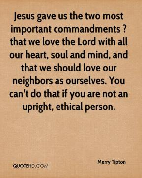 Merry Tipton  - Jesus gave us the two most important commandments ? that we love the Lord with all our heart, soul and mind, and that we should love our neighbors as ourselves. You can't do that if you are not an upright, ethical person.