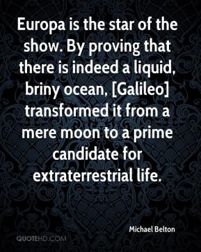 Michael Belton  - Europa is the star of the show. By proving that there is indeed a liquid, briny ocean, [Galileo] transformed it from a mere moon to a prime candidate for extraterrestrial life.