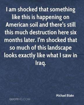 Michael Blake  - I am shocked that something like this is happening on American soil and there's still this much destruction here six months later. I'm shocked that so much of this landscape looks exactly like what I saw in Iraq.