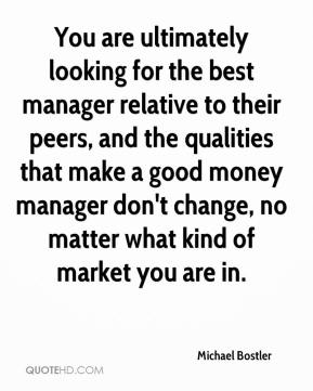 Michael Bostler  - You are ultimately looking for the best manager relative to their peers, and the qualities that make a good money manager don't change, no matter what kind of market you are in.