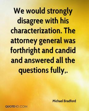 Michael Bradford  - We would strongly disagree with his characterization. The attorney general was forthright and candid and answered all the questions fully.