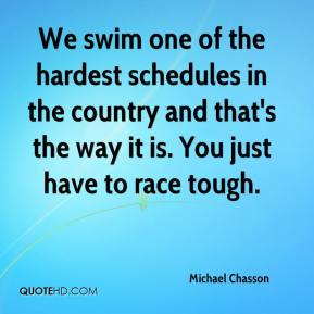 Michael Chasson  - We swim one of the hardest schedules in the country and that's the way it is. You just have to race tough.