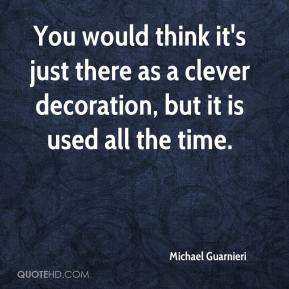 Michael Guarnieri  - You would think it's just there as a clever decoration, but it is used all the time.
