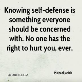 Michael Janich  - Knowing self-defense is something everyone should be concerned with. No one has the right to hurt you, ever.