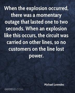 Michael Lowndes  - When the explosion occurred, there was a momentary outage that lasted one to two seconds. When an explosion like this occurs, the circuit was carried on other lines, so no customers on the line lost power.