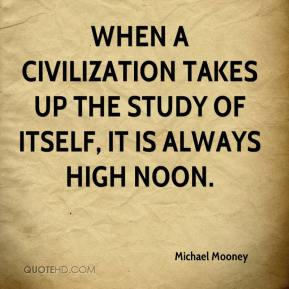 Michael Mooney  - When a civilization takes up the study of itself, it is always high noon.