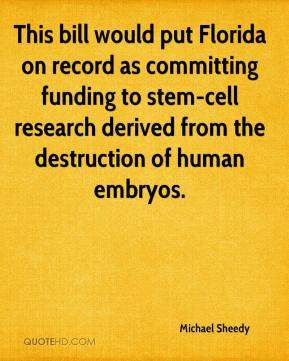 Michael Sheedy  - This bill would put Florida on record as committing funding to stem-cell research derived from the destruction of human embryos.