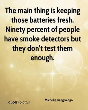 Michelle Bengivengo  - The main thing is keeping those batteries fresh. Ninety percent of people have smoke detectors but they don't test them enough.