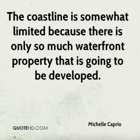 Michelle Caprio  - The coastline is somewhat limited because there is only so much waterfront property that is going to be developed.