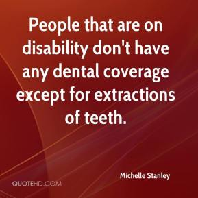 Michelle Stanley  - People that are on disability don't have any dental coverage except for extractions of teeth.