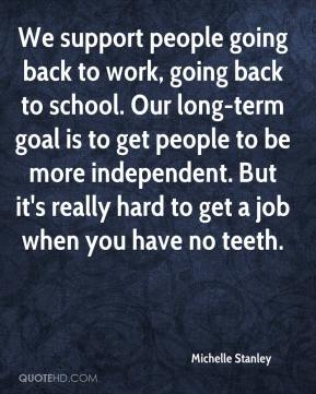 We support people going back to work, going back to school. Our long-term goal is to get people to be more independent. But it's really hard to get a job when you have no teeth.
