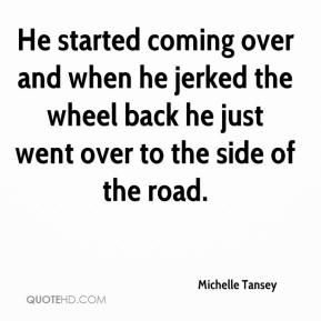 Michelle Tansey  - He started coming over and when he jerked the wheel back he just went over to the side of the road.