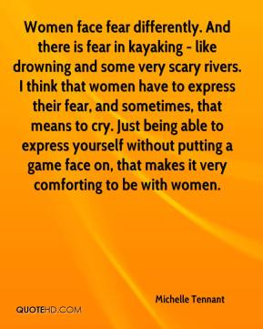 Michelle Tennant  - Women face fear differently. And there is fear in kayaking - like drowning and some very scary rivers. I think that women have to express their fear, and sometimes, that means to cry. Just being able to express yourself without putting a game face on, that makes it very comforting to be with women.